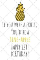 If You Were A Fruit You'd Be A Fine-Apple Happy 12th Birthday