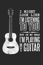 I Might Look Like I'm Listening to You But in My Head I'm Playing Guitar: Guitarist Dot Grid Journal, Diary, Notebook 6 x 9 inches with 120 Pages