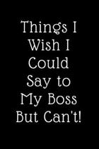 Things I Wish I Could Say to My Boss But Cant!