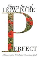 HOW TO BE PERFECT: A Conversation With Super-Conscious Mind