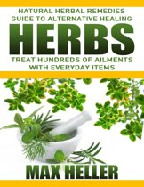Herbs: Natural Herbal Remedies Guide to Alternative Healing: Treat Hundreds of Ailments with Everyday Items
