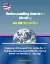 Understanding American Identity: An Introduction - Comparison with Roman and Soviet Identity, Role of Patriotism, Nationalism, Separable Identities, National Service, Civic Education, and Technology