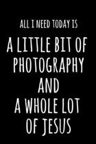 All I Need Today Is A Little Bit Of Photography And A Whole Lot Of Jesus: 6x9'' Lined Notebook/Journal Funny Gift Idea