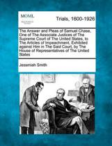 The Answer and Pleas of Samuel Chase, One of the Associate Justices of the Supreme Court of the United States, to the Articles of Impeachment, Exhibited Against Him in the Said Court, by the House of Representatives of the United States
