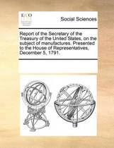 Report of the Secretary of the Treasury of the United States, on the Subject of Manufactures. Presented to the House of Representatives, December 5, 1791