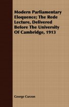 Modern Parliamentary Eloquence; The Rede Lecture, Delivered Before The University Of Cambridge, 1913