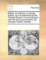Esther, an Oratorio, or Sacred Drama; As It Is Performed at the Theatre Royal in Covent-Garden, with the Last Improvements. by George Frederic Handel, ...
