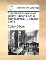 The Dramatic Works of Colley Cibber, Esq; In Four Volumes. ... Volume 3 of 4