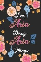I'm Aria Doing Aria Things Notebook Birthday Gift: Personalized Name Journal Writing Notebook For Girls and Women, 100 Pages, 6x9, Soft Cover, Matte F