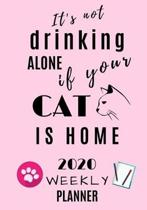 It's not drinking alone if your cat is home 2020 Weekly Planner: Journal Schedule Organiser 7'' X 10''