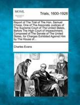 Report of the Trial of the Hon. Samuel Chase, One of the Associate Justices of the Supreme Court of the United States, Before the High Court of Impeachment, Composed of the Senate of the United States, for Charges Exhibited Against Him by the House Of...