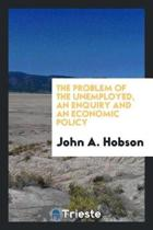The Problem of the Unemployed, an Enquiry and an Economic Policy