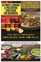 Ultimate Canning & Preserving Food Guide for Beginners & Cooking for One Cookbook for Beginners & the Best Prepared Mason Jar Meals