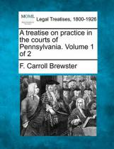 A Treatise on Practice in the Courts of Pennsylvania. Volume 1 of 2