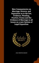 New Commentaries on Marriage, Divorce, and Separation as to the Law, Evidence, Pleading, Practice, Forms and the Evidence of Marriage in All Issues on a New System of Legal Exposition