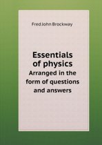 Essentials of Physics Arranged in the Form of Questions and Answers