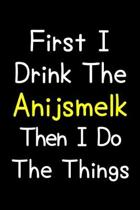 First I Drink The Anijsmelk Then I Do The Things: Journal (Diary, Notebook) Gift For Anijsmelk Lovers