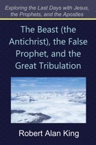 The Beast (the Antichrist), the False Prophet, and the Great Tribulation (Exploring the Last Days with Jesus, the Prophets)
