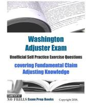 Washington Adjuster Exam Unofficial Self Practice Exercise Questions: covering Fundamental Claim Adjusting Knowledge
