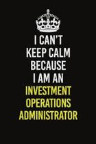 I Can't Keep Calm Because I Am An Investment Operations Administrator: Career journal, notebook and writing journal for encouraging men, women and kid