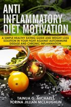 Anti Inflammatory Diet Motivation: A Simple Healthy Eating Guide And Weight Loss Solution In Your Fight Against Autoimmune Disease And Chronic Inflammation