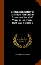 Centennial History of Missouri (the Center State) One Hundred Years in the Union, 1820-1921 Volume 5