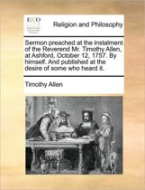 Sermon Preached at the Instalment of the Reverend Mr. Timothy Allen, at Ashford, October 12, 1757. by Himself. and Published at the Desire of Some Who Heard It.