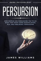 Persuasion: Dark Psychology - How People are Influencing You to Do What They Want Using Manipulation, NLP, and Subliminal Persuasion