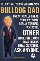 Funny Trump Journal - Believe Me. You're An Amazing Bulldog Dad Other Bulldog Dads Total Disasters. Ask Anyone.