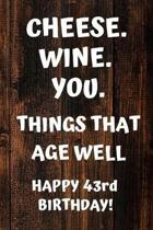 Cheese. Wine. You. Things That Age Well Happy 43rd Birthday: 43rd Birthday Gift / Journal / Notebook / Diary / Unique Greeting Card Alternative