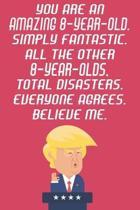 You Are An Amazing 8-Year-Old Simply Fantastic All The Other 8-Year-Olds Total Disasters Everyone Agrees Believe Me: Funny Donald Trump 8th Birthday J
