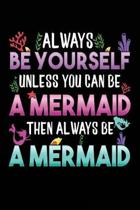 Always Be Yourself Unless You Can Be A Mermaid Then Always Be A Mermaid: Blank Lined Notebook Journal To Write In