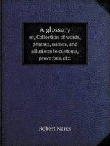 A Glossary Or, Collection of Words, Phrases, Names, and Allusions to Customs, Proverbes, Etc.