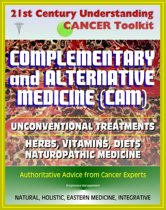21st Century Understanding Cancer Toolkit: Complementary and Alternative Medicine (CAM), Unconventional Treatments, Herbs, Vitamins, Diets, Naturopathic Medicine, Ayurvedic, Homeopathy