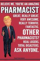 Funny Trump Journal - Believe Me. You're An Amazing Pharmacist Great, Really Great. Very Awesome. Fantastic. Other Pharmacists? Total Disasters. Ask A