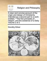 A Clear and Concise Account of the Origin and Design of Christianity. Intended as a Second Part to a Work Entitled, The First Principles of Religion, and the Existence of a Deity Volume 2 of 2