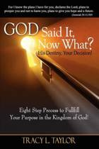 God Said It! Now What? His Destiny, Your Decision. Eight Step Process to Fulfill Your Purpose in the Kingdom of God!