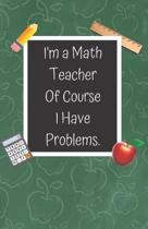 I'm a Math Teacher of Course I Have Problems: A Cute Chalkboard themed School Note Book For Teachers