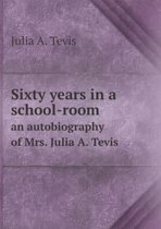 Sixty Years in a School-Room an Autobiography of Mrs. Julia A. Tevis