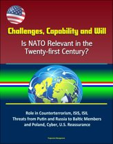 Challenges, Capability and Will: Is NATO Relevant in the Twenty-first Century? Role in Counterterrorism, ISIS, ISIL, Threats from Putin and Russia to Baltic Members and Poland, Cyber, U.S. Reassurance