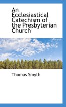 An Ecclesiastical Catechism of the Presbyterian Church