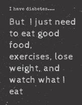 I have diabetes....But I just need to eat good food, exercises, lose weight, and watch what I eat: Diabetes Diary Log Book - 90 Days Diabetes Health J