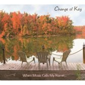 Change of Key - When Music Calls My Name