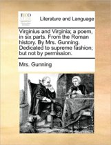 Virginius and Virginia; A Poem, in Six Parts. from the Roman History. by Mrs. Gunning. Dedicated to Supreme Fashion; But Not by Permission.