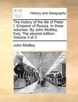 The History of the Life of Peter I. Emperor of Russia. in Three Volumes. by John Mottley, Esq; The Second Edition. Volume 3 of 3