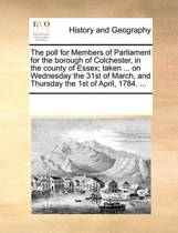 The Poll for Members of Parliament for the Borough of Colchester, in the County of Essex; Taken ... on Wednesday the 31st of March, and Thursday the 1st of April, 1784. ...