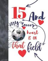 15 And My Soccer Heart Is On That Field: Soccer Gifts For Boys And Girls - A Writing Journal To Doodle And Write In - Players Blank Lined Journaling D