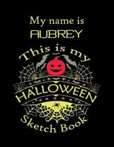 My name is AUBREY This is my HALLOWEEN Sketch Book: Inspirational and Motivational Halloween Gift for a Special girl