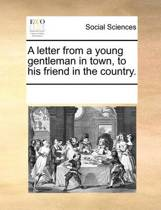 A Letter from a Young Gentleman in Town, to His Friend in the Country.
