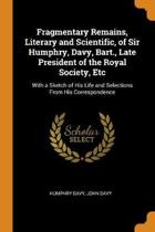 Fragmentary Remains, Literary and Scientific, of Sir Humphry, Davy, Bart., Late President of the Royal Society, Etc